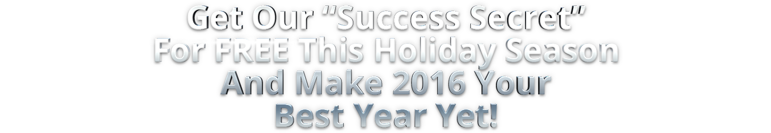 "Get Our ""Success Secret"" For FREE This Holiday Season And Make 2016 Your Best Year Yet!"